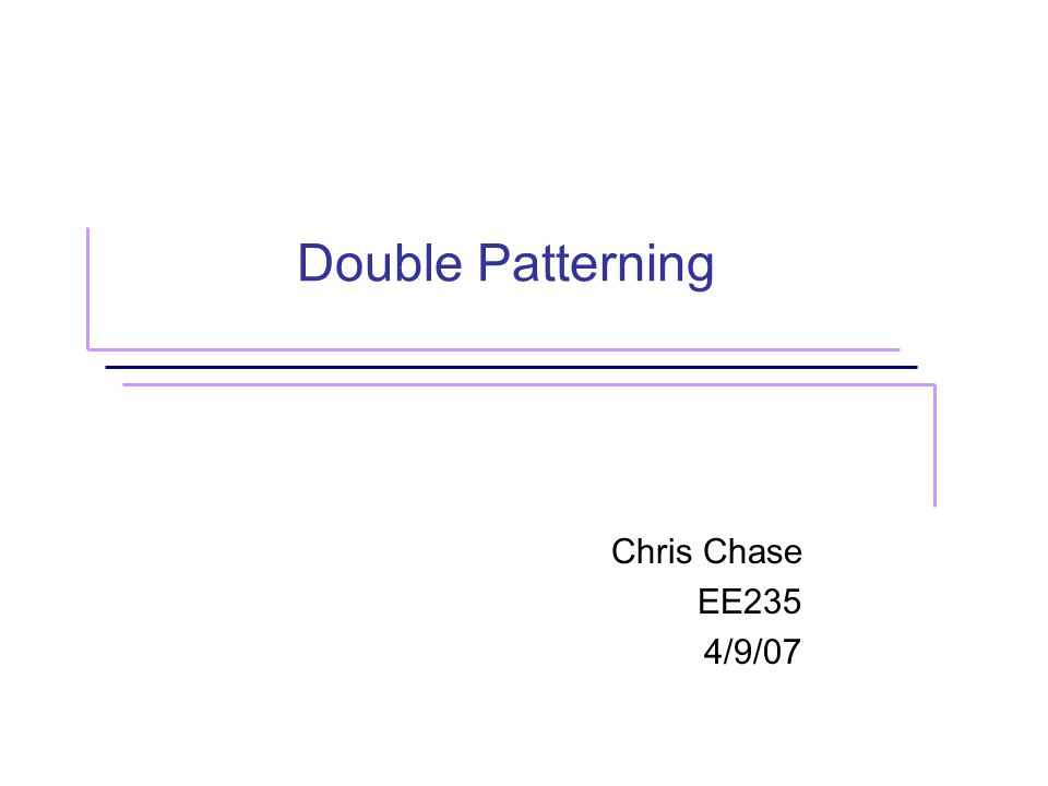 Double Patterning Chris Chase EE235 4/9/07