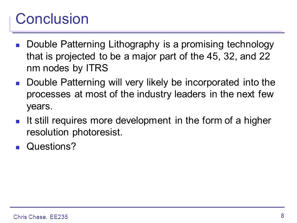 Chris Chase, EE235 8 Conclusion Double Patterning Lithography is a promising technology that is projected to be a major part of the 45, 32, and 22 nm nodes by ITRS Double Patterning will very likely be incorporated into the processes at most of the industry leaders in the next few years.