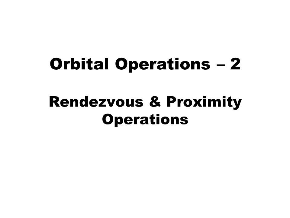 Rendezvous & Proximity Operations A rotating frame is used for planning and executing a rendezvous operation because of the fixed relative position of the target with respect to the chase spacecraft For the following charts will use the International Space Station as the fixed target, and the Space Shuttle will be used as the chase craft Reference frame is rotating at the ISS orbital period of 91.3 min, 345 km circular orbital altitude