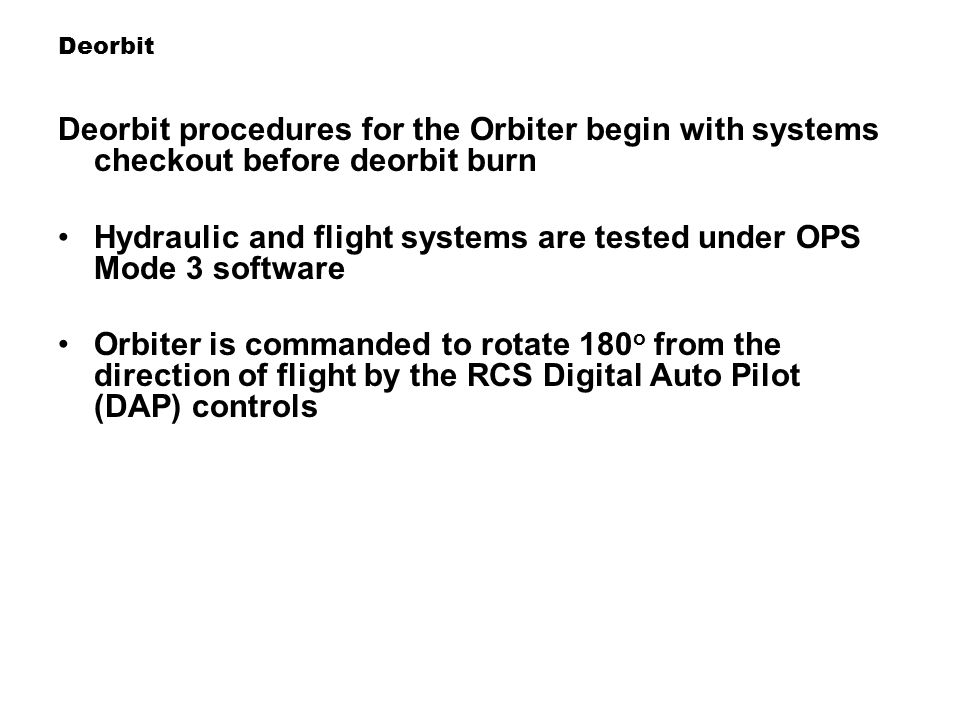 Deorbit Deorbit procedures for the Orbiter begin with systems checkout before deorbit burn Hydraulic and flight systems are tested under OPS Mode 3 so