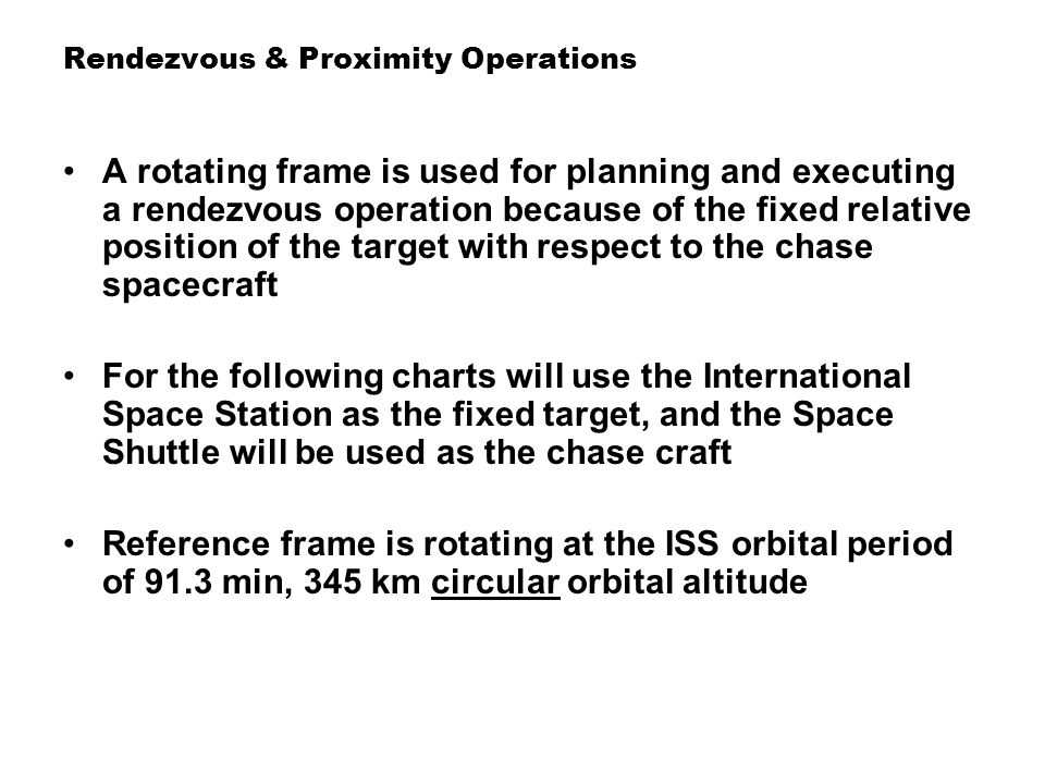 Rendezvous & Proximity Operations Rotating reference frame with target centered showing relative motion of chase vehicle for higher and lower circular orbits Eccentric orbits for chase spacecraft shown in next slide