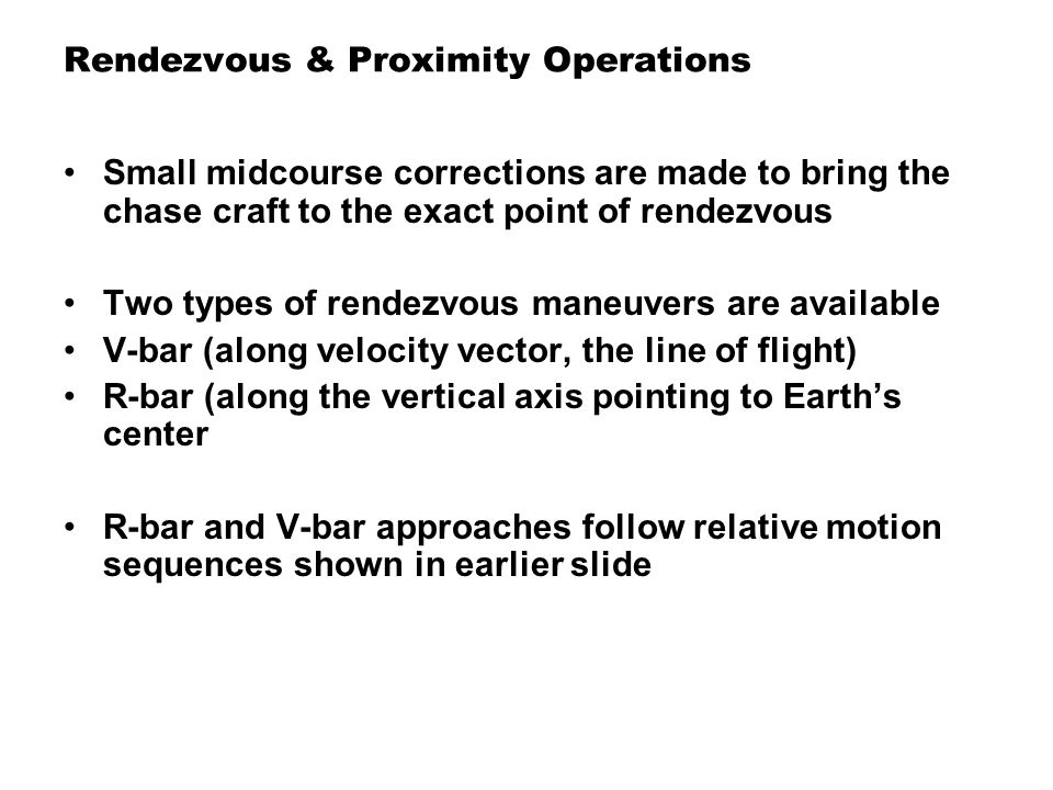 Rendezvous & Proximity Operations Small midcourse corrections are made to bring the chase craft to the exact point of rendezvous Two types of rendezvo