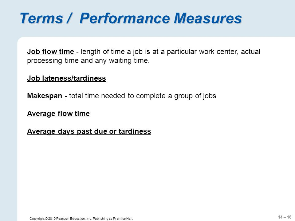 14 – 18 Copyright © 2010 Pearson Education, Inc. Publishing as Prentice Hall. Terms / Performance Measures Job flow time - length of time a job is at