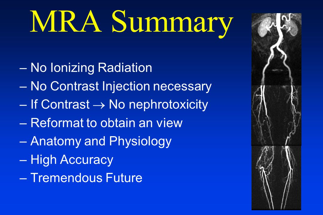 MRA Summary –No Ionizing Radiation –No Contrast Injection necessary –If Contrast  No nephrotoxicity –Reformat to obtain an view –Anatomy and Physiolo