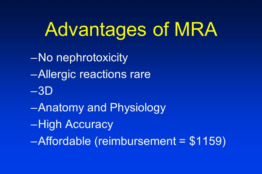 Advantages of MRA –No nephrotoxicity –Allergic reactions rare –3D –Anatomy and Physiology –High Accuracy –Affordable (reimbursement = $1159)