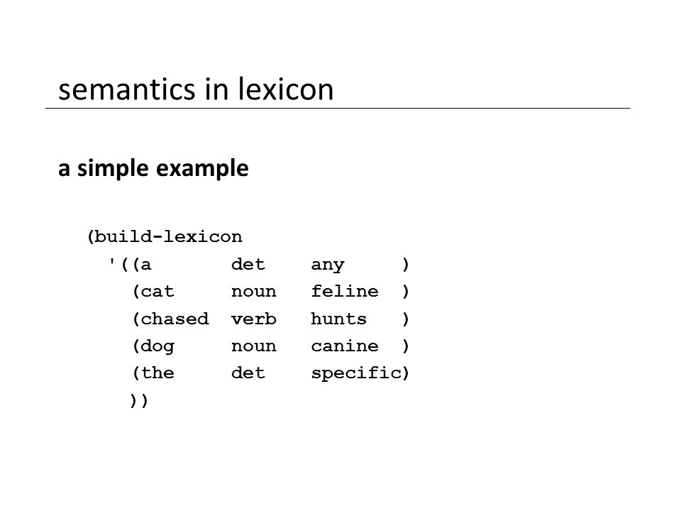 semantics in lexicon a simple example (build-lexicon '((a det any ) (cat noun feline ) (chased verb hunts ) (dog noun canine ) (the det specific) ))