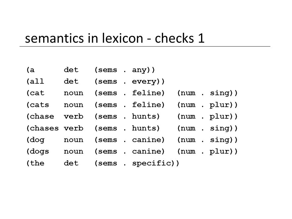 semantics in lexicon - checks 1 (a det (sems. any)) (all det (sems. every)) (cat noun (sems. feline) (num. sing)) (cats noun (sems. feline) (num. plur