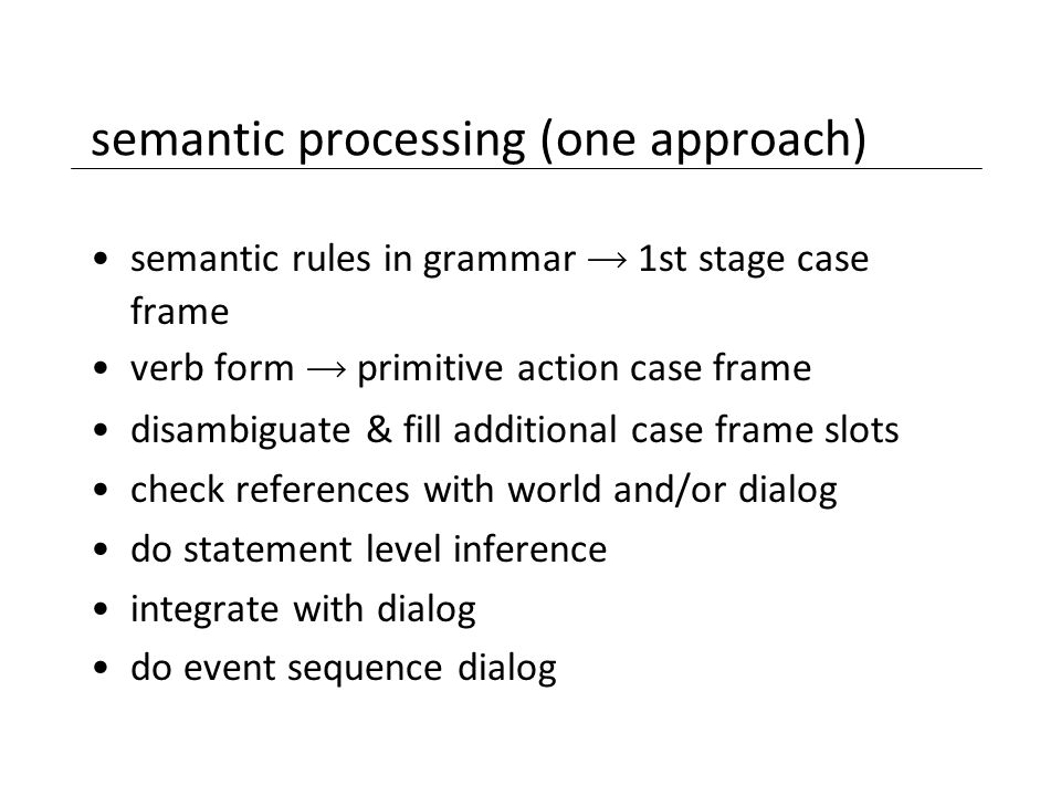 semantic processing (one approach) semantic rules in grammar  1st stage case frame verb form  primitive action case frame disambiguate & fill additi