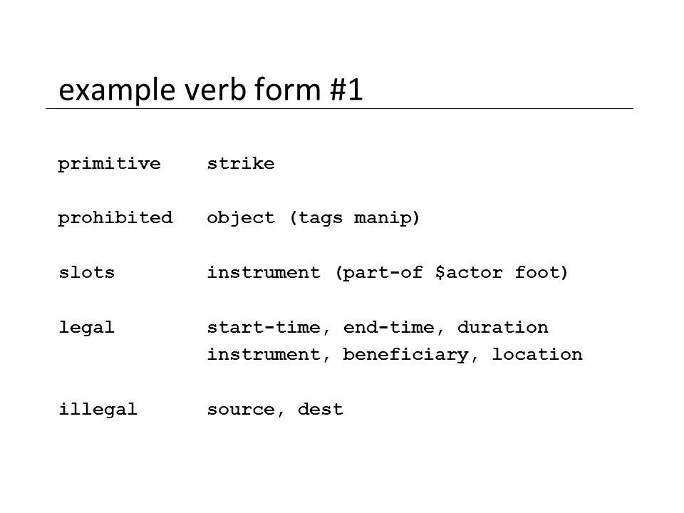 example verb form #1 primitive strike prohibited object (tags manip) slots instrument (part-of $actor foot) legal start-time, end-time, duration instr