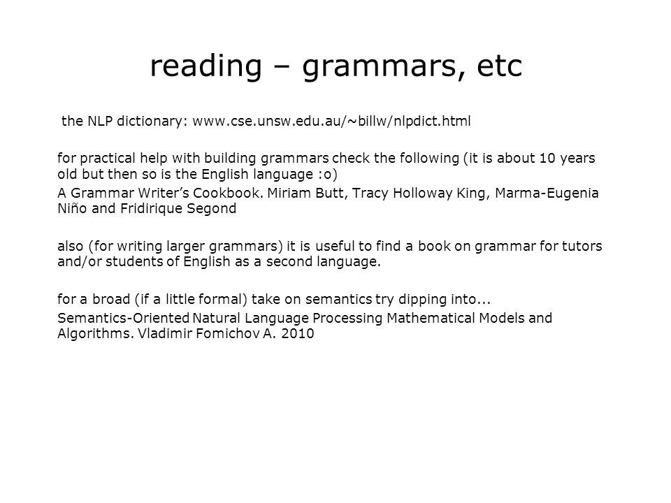 reading – grammars, etc the NLP dictionary: www.cse.unsw.edu.au/~billw/nlpdict.html for practical help with building grammars check the following (it