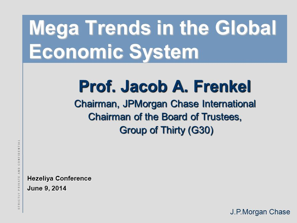 J.P.Morgan Chase S T R I C T L Y P R I V A T E A N D C O N F I D E N T I A L Mega Trends in the Global Economic System Prof.