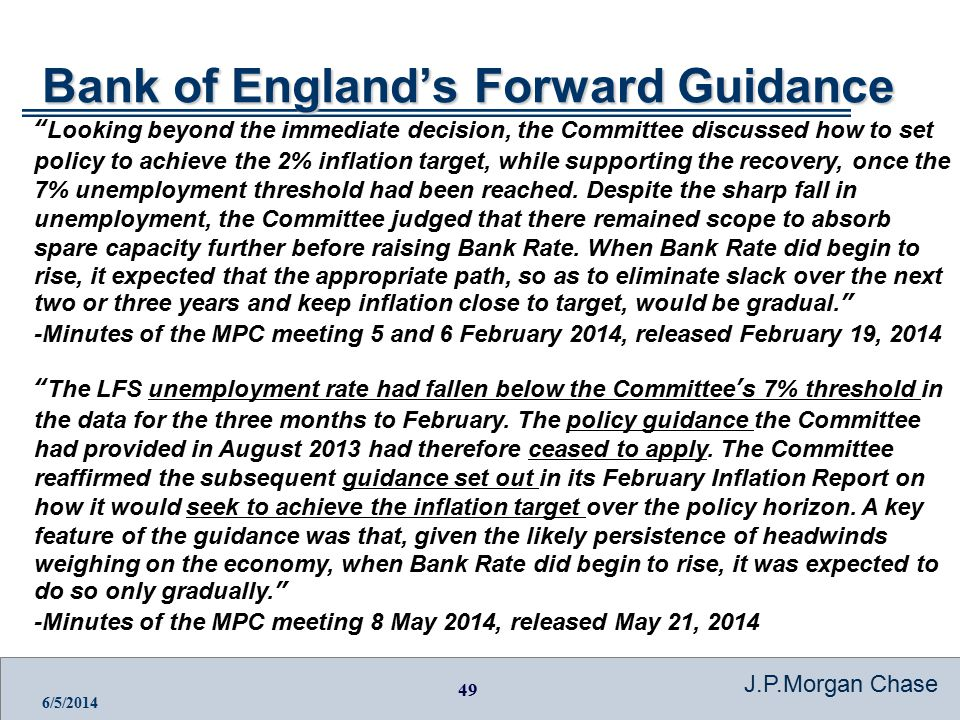 49 J.P.Morgan Chase 6/5/2014 Bank of England's Forward Guidance Looking beyond the immediate decision, the Committee discussed how to set policy to achieve the 2% inflation target, while supporting the recovery, once the 7% unemployment threshold had been reached.