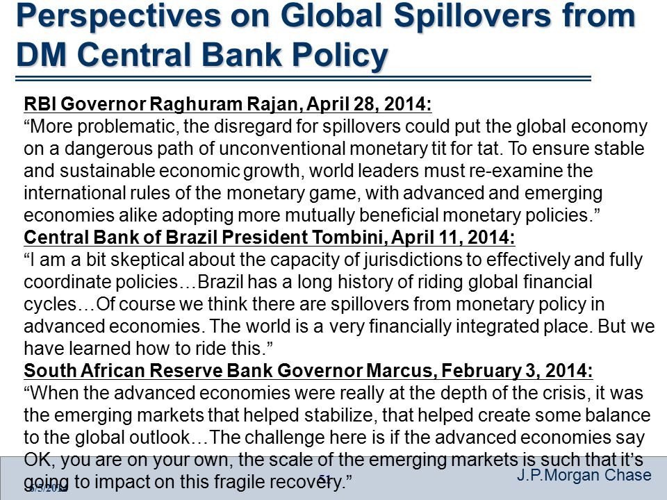 51 J.P.Morgan Chase 6/5/2014 Perspectives on Global Spillovers from DM Central Bank Policy RBI Governor Raghuram Rajan, April 28, 2014: More problematic, the disregard for spillovers could put the global economy on a dangerous path of unconventional monetary tit for tat.