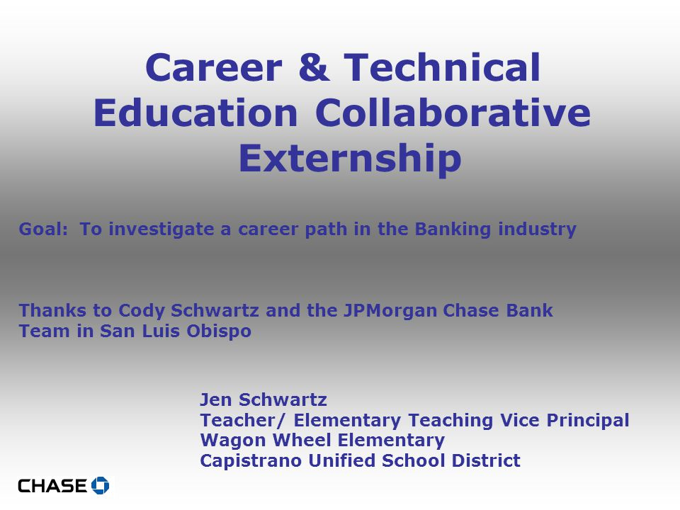 Career & Technical Education Collaborative Externship Jen Schwartz Teacher/ Elementary Teaching Vice Principal Wagon Wheel Elementary Capistrano Unified School District Goal: To investigate a career path in the Banking industry Thanks to Cody Schwartz and the JPMorgan Chase Bank Team in San Luis Obispo