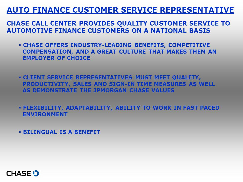 AUTO FINANCE CUSTOMER SERVICE REPRESENTATIVE CHASE CALL CENTER PROVIDES QUALITY CUSTOMER SERVICE TO AUTOMOTIVE FINANCE CUSTOMERS ON A NATIONAL BASIS  CHASE OFFERS INDUSTRY-LEADING BENEFITS, COMPETITIVE COMPENSATION, AND A GREAT CULTURE THAT MAKES THEM AN EMPLOYER OF CHOICE  CLIENT SERVICE REPRESENTATIVES MUST MEET QUALITY, PRODUCTIVITY, SALES AND SIGN-IN TIME MEASURES AS WELL AS DEMONSTRATE THE JPMORGAN CHASE VALUES  FLEXIBILITY, ADAPTABILITY, ABILITY TO WORK IN FAST PACED ENVIRONMENT  BILINGUAL IS A BENEFIT