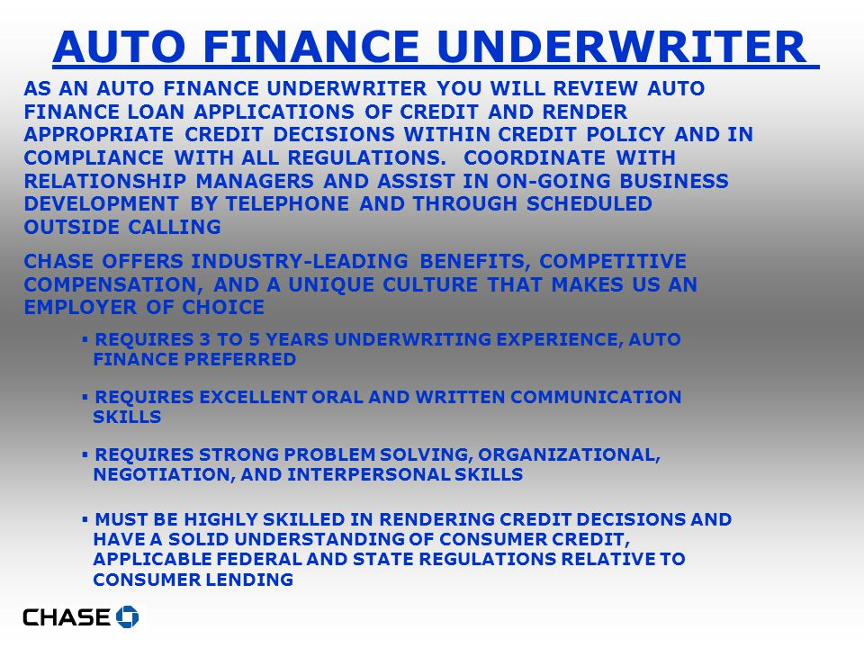 AUTO FINANCE UNDERWRITER AS AN AUTO FINANCE UNDERWRITER YOU WILL REVIEW AUTO FINANCE LOAN APPLICATIONS OF CREDIT AND RENDER APPROPRIATE CREDIT DECISIONS WITHIN CREDIT POLICY AND IN COMPLIANCE WITH ALL REGULATIONS.