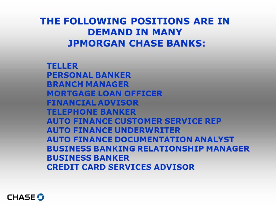 THE FOLLOWING POSITIONS ARE IN DEMAND IN MANY JPMORGAN CHASE BANKS: TELLER PERSONAL BANKER BRANCH MANAGER MORTGAGE LOAN OFFICER FINANCIAL ADVISOR TELEPHONE BANKER AUTO FINANCE CUSTOMER SERVICE REP AUTO FINANCE UNDERWRITER AUTO FINANCE DOCUMENTATION ANALYST BUSINESS BANKING RELATIONSHIP MANAGER BUSINESS BANKER CREDIT CARD SERVICES ADVISOR