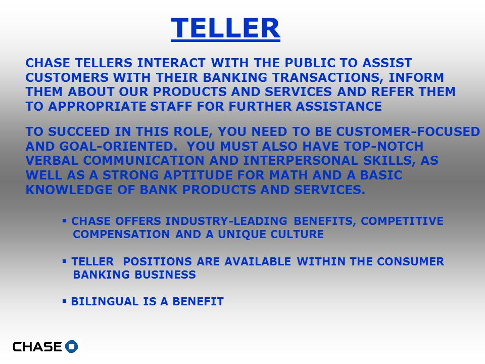 TELLER CHASE TELLERS INTERACT WITH THE PUBLIC TO ASSIST CUSTOMERS WITH THEIR BANKING TRANSACTIONS, INFORM THEM ABOUT OUR PRODUCTS AND SERVICES AND REFER THEM TO APPROPRIATE STAFF FOR FURTHER ASSISTANCE TO SUCCEED IN THIS ROLE, YOU NEED TO BE CUSTOMER-FOCUSED AND GOAL-ORIENTED.