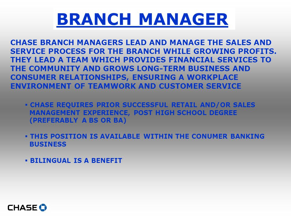 BRANCH MANAGER CHASE BRANCH MANAGERS LEAD AND MANAGE THE SALES AND SERVICE PROCESS FOR THE BRANCH WHILE GROWING PROFITS.