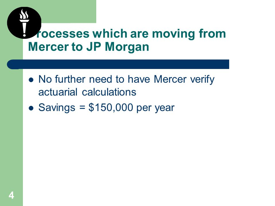 4 Processes which are moving from Mercer to JP Morgan No further need to have Mercer verify actuarial calculations Savings = $150,000 per year