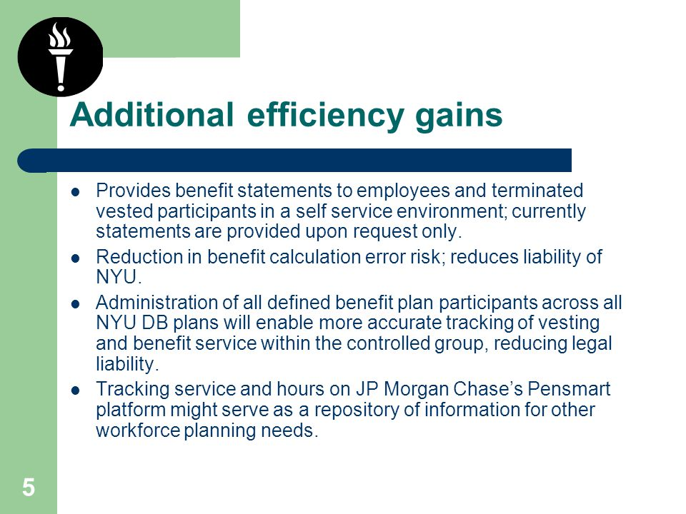 5 Additional efficiency gains Provides benefit statements to employees and terminated vested participants in a self service environment; currently statements are provided upon request only.
