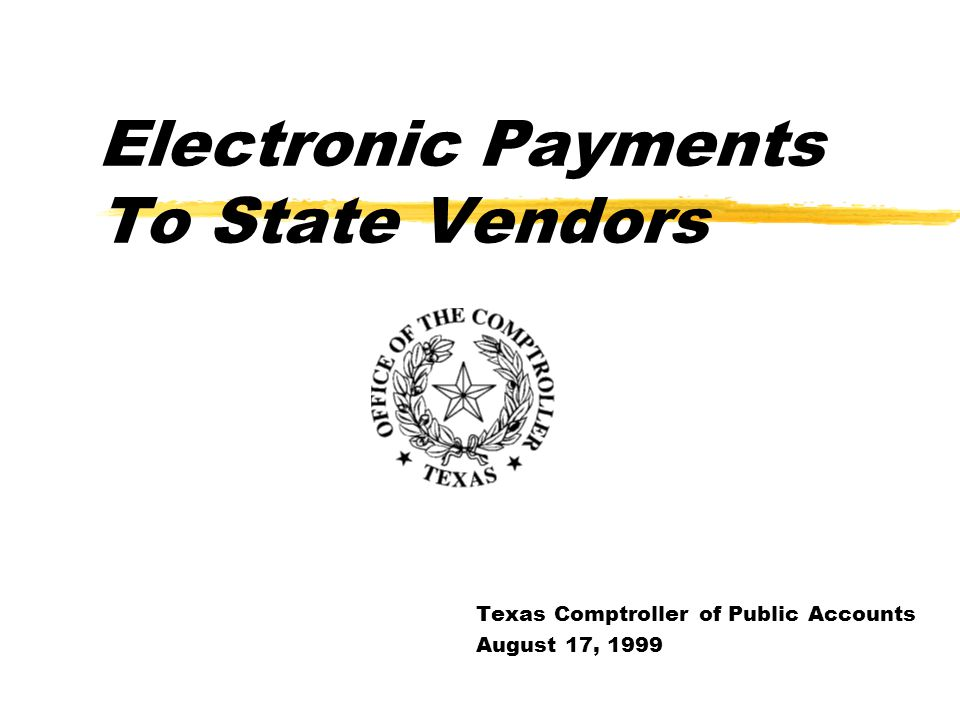 Electronic Payments To State Vendors Texas Comptroller of Public Accounts August 17, 1999