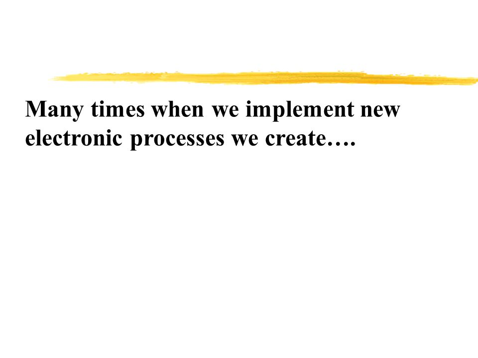 Many times when we implement new electronic processes we create….
