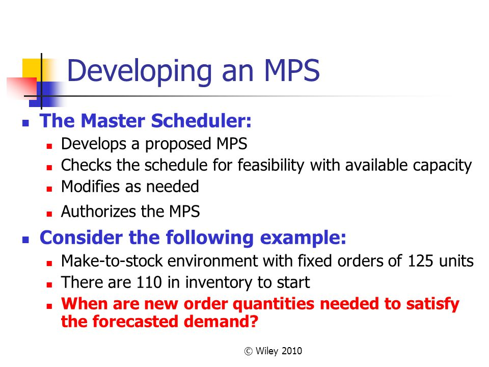 © Wiley 2010 Developing an MPS The Master Scheduler: Develops a proposed MPS Checks the schedule for feasibility with available capacity Modifies as n