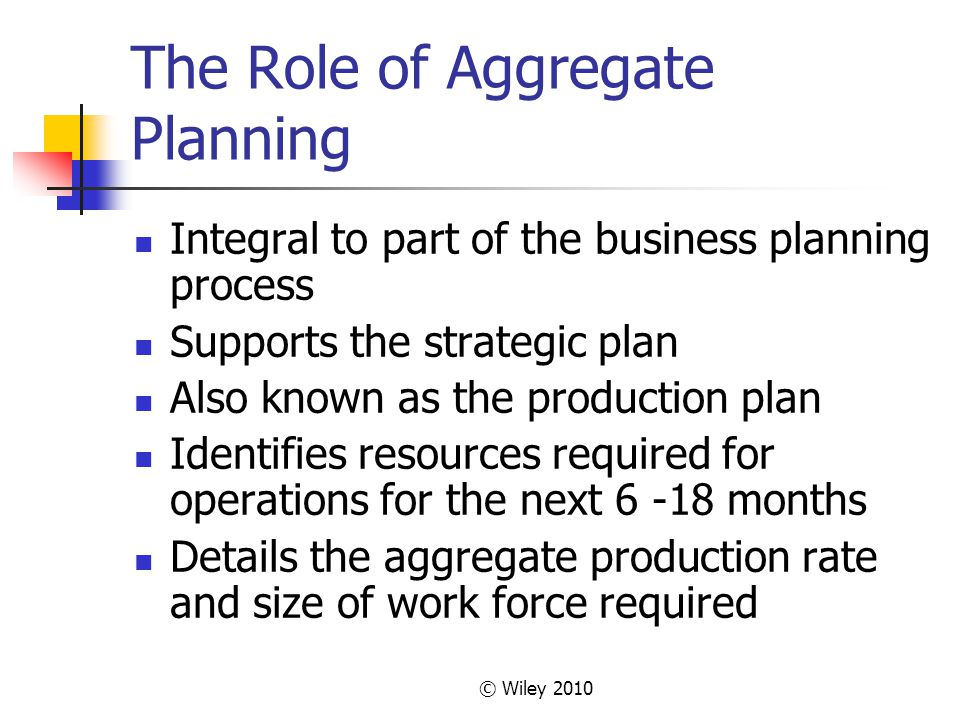 © Wiley 2010 The Role of Aggregate Planning Integral to part of the business planning process Supports the strategic plan Also known as the production