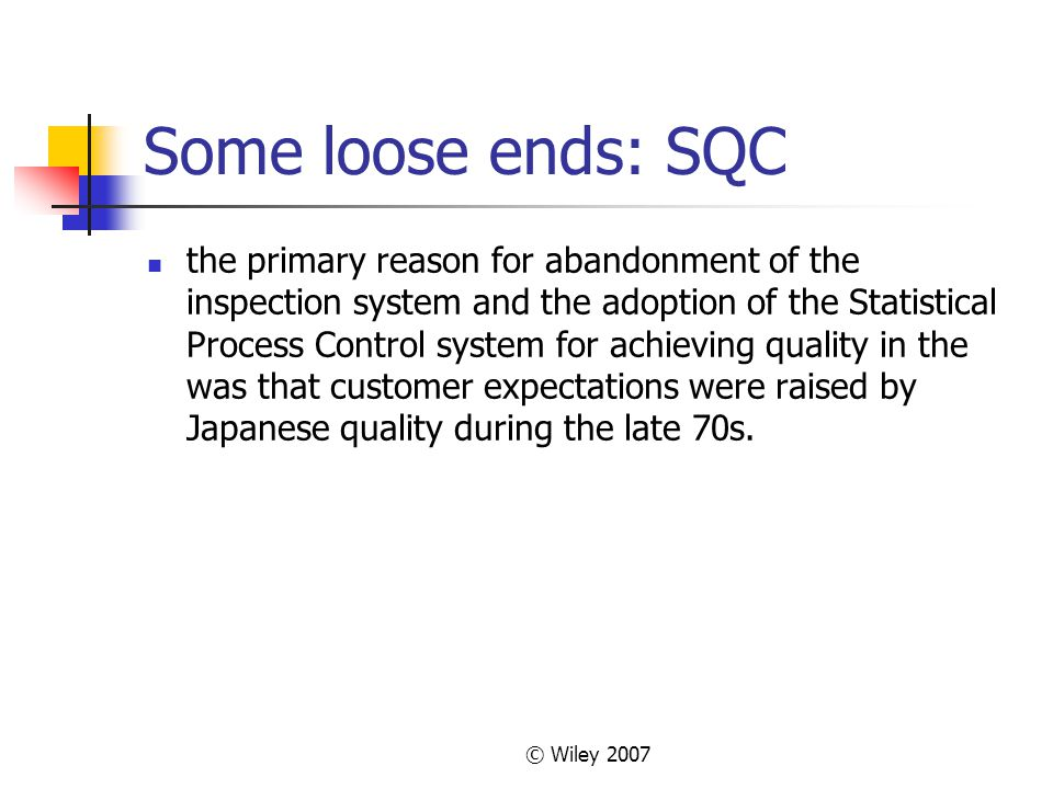 © Wiley 2007 Some loose ends: SQC the primary reason for abandonment of the inspection system and the adoption of the Statistical Process Control syst