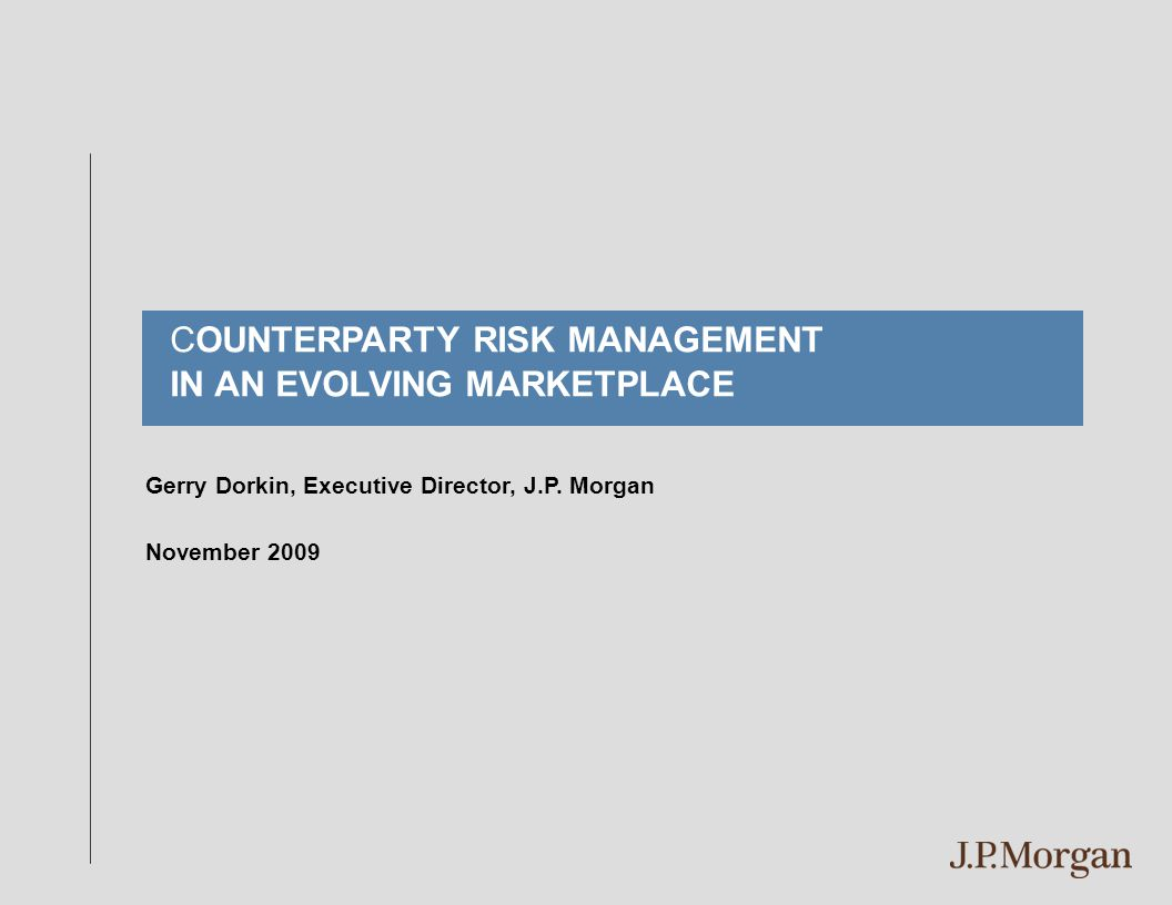 Gerry Dorkin, Executive Director, J.P. Morgan November 2009 COUNTERPARTY RISK MANAGEMENT IN AN EVOLVING MARKETPLACE