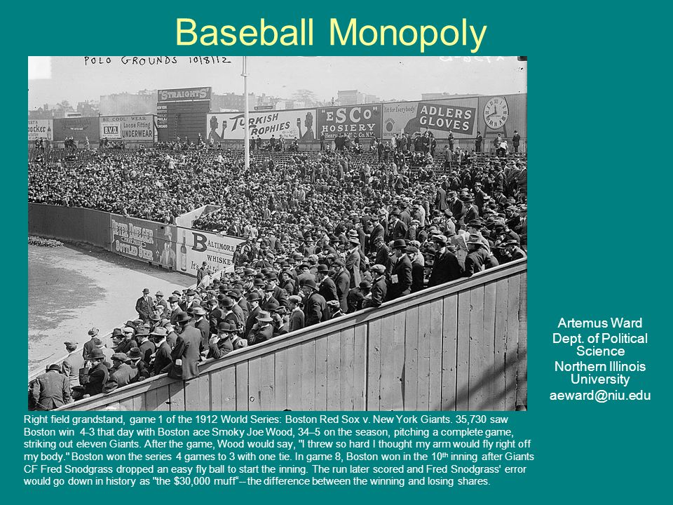 Baseball Monopoly Artemus Ward Dept. of Political Science Northern Illinois University aeward@niu.edu Right field grandstand, game 1 of the 1912 World