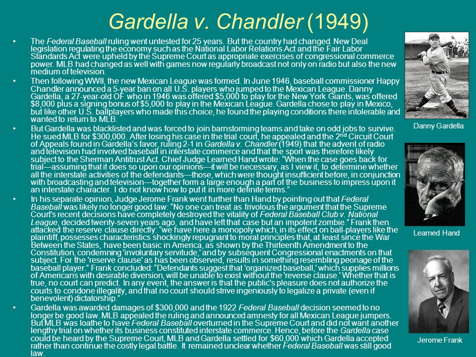 Gardella v. Chandler (1949) The Federal Baseball ruling went untested for 25 years. But the country had changed. New Deal legislation regulating the e