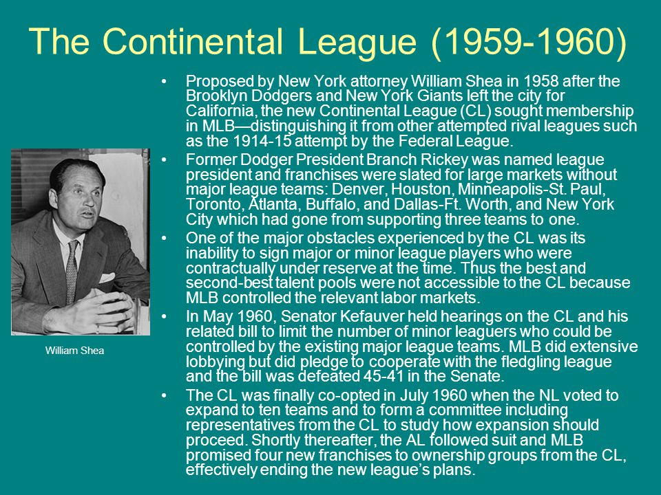 The Continental League (1959-1960) Proposed by New York attorney William Shea in 1958 after the Brooklyn Dodgers and New York Giants left the city for