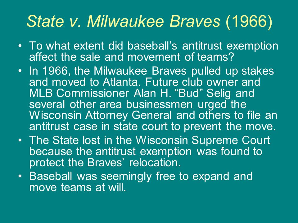 State v. Milwaukee Braves (1966) To what extent did baseball's antitrust exemption affect the sale and movement of teams? In 1966, the Milwaukee Brave