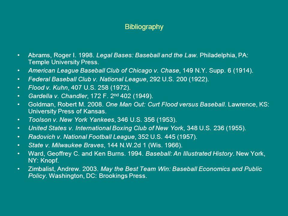 Bibliography Abrams, Roger I. 1998. Legal Bases: Baseball and the Law. Philadelphia, PA: Temple University Press. American League Baseball Club of Chi