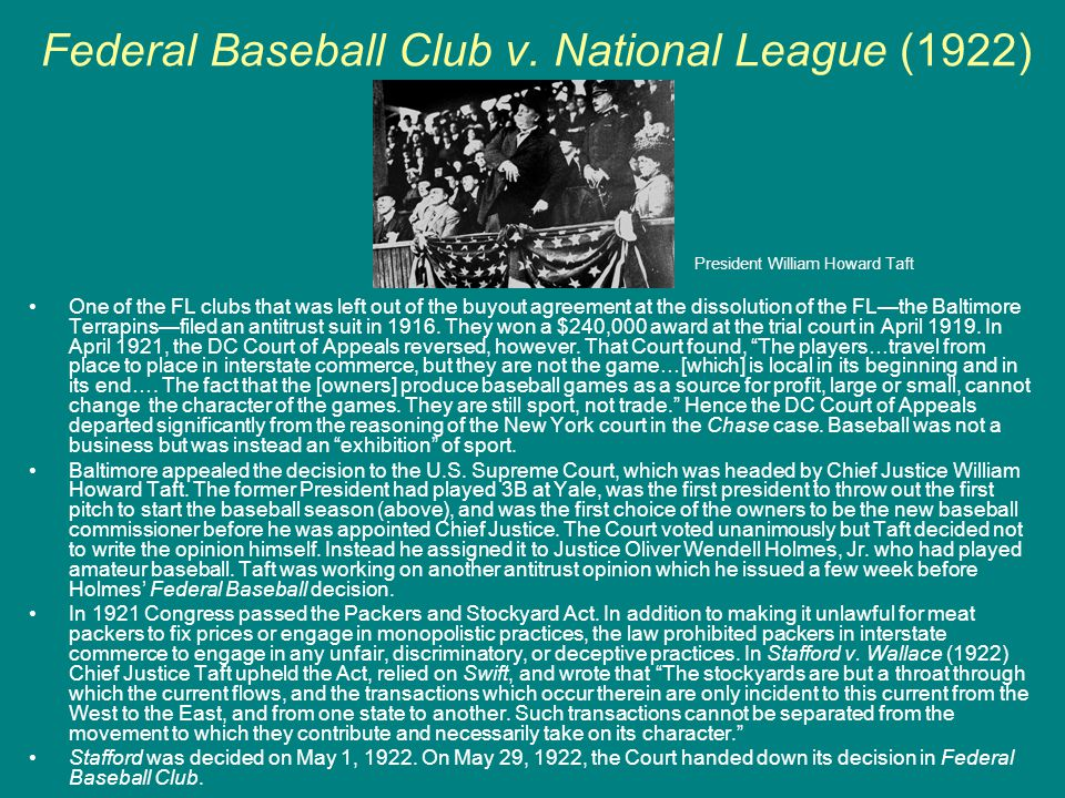 Federal Baseball Club v. National League (1922) One of the FL clubs that was left out of the buyout agreement at the dissolution of the FL—the Baltimo