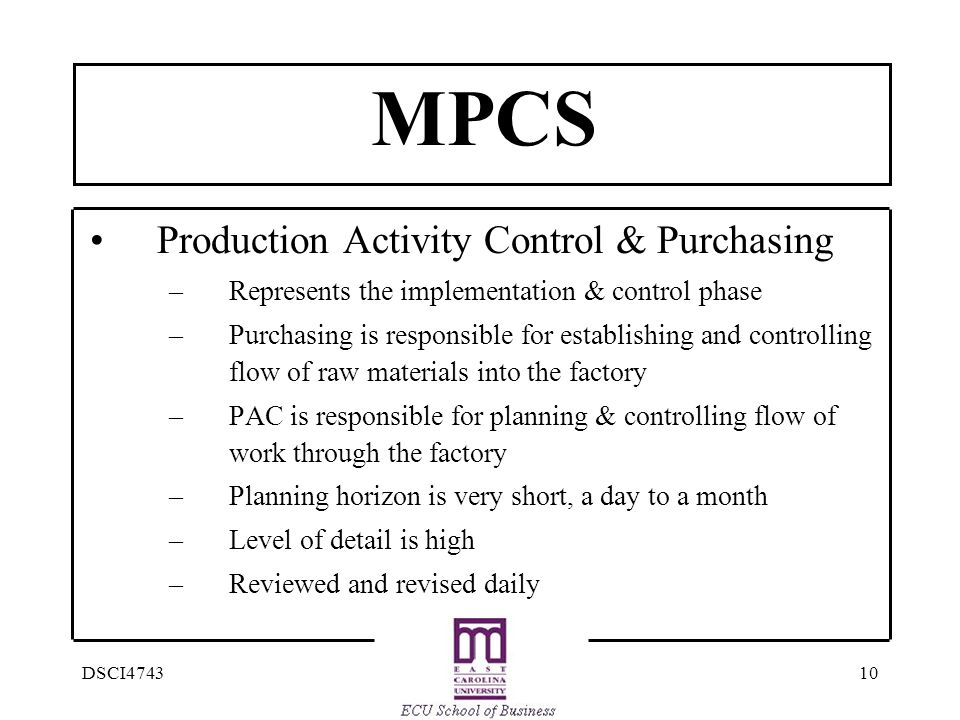 10DSCI4743 MPCS Production Activity Control & Purchasing –Represents the implementation & control phase –Purchasing is responsible for establishing and controlling flow of raw materials into the factory –PAC is responsible for planning & controlling flow of work through the factory –Planning horizon is very short, a day to a month –Level of detail is high –Reviewed and revised daily