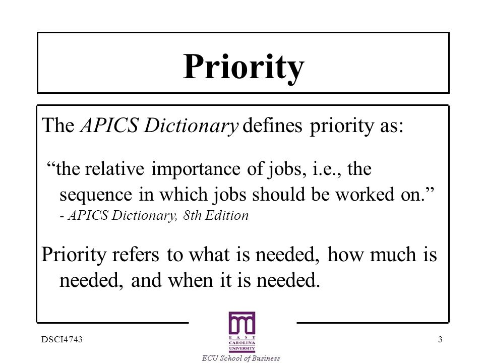 3DSCI4743 Priority The APICS Dictionary defines priority as: the relative importance of jobs, i.e., the sequence in which jobs should be worked on. - APICS Dictionary, 8th Edition Priority refers to what is needed, how much is needed, and when it is needed.