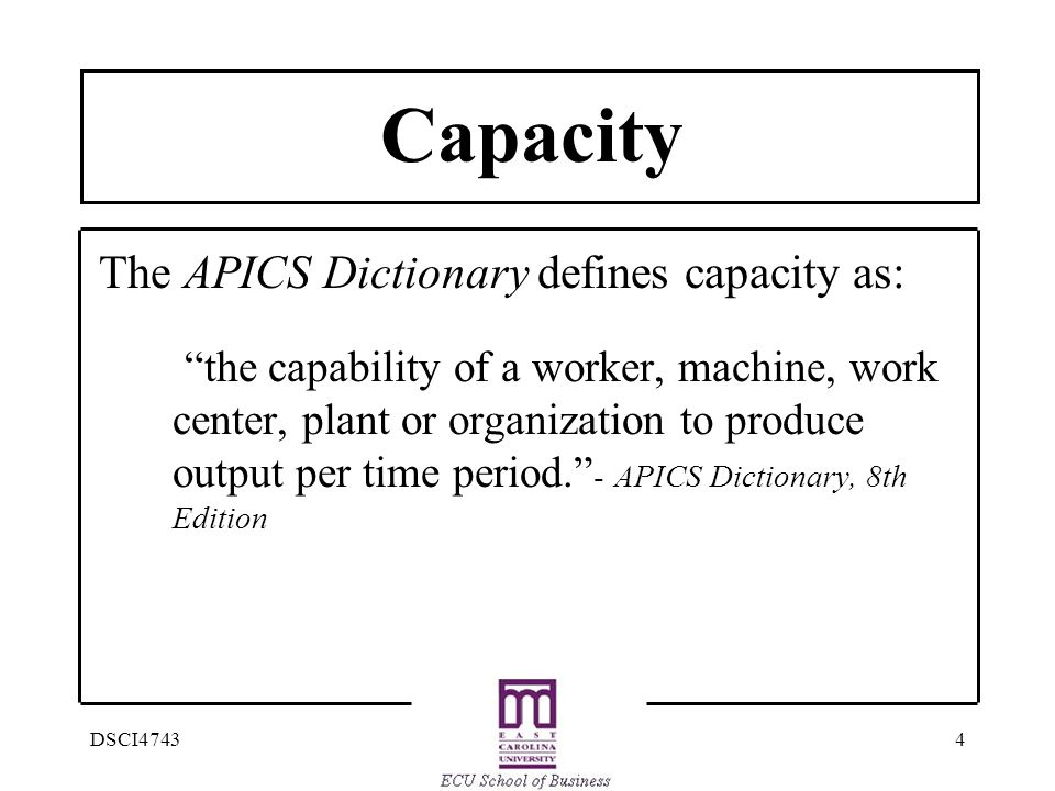 4DSCI4743 Capacity The APICS Dictionary defines capacity as: the capability of a worker, machine, work center, plant or organization to produce output per time period. - APICS Dictionary, 8th Edition