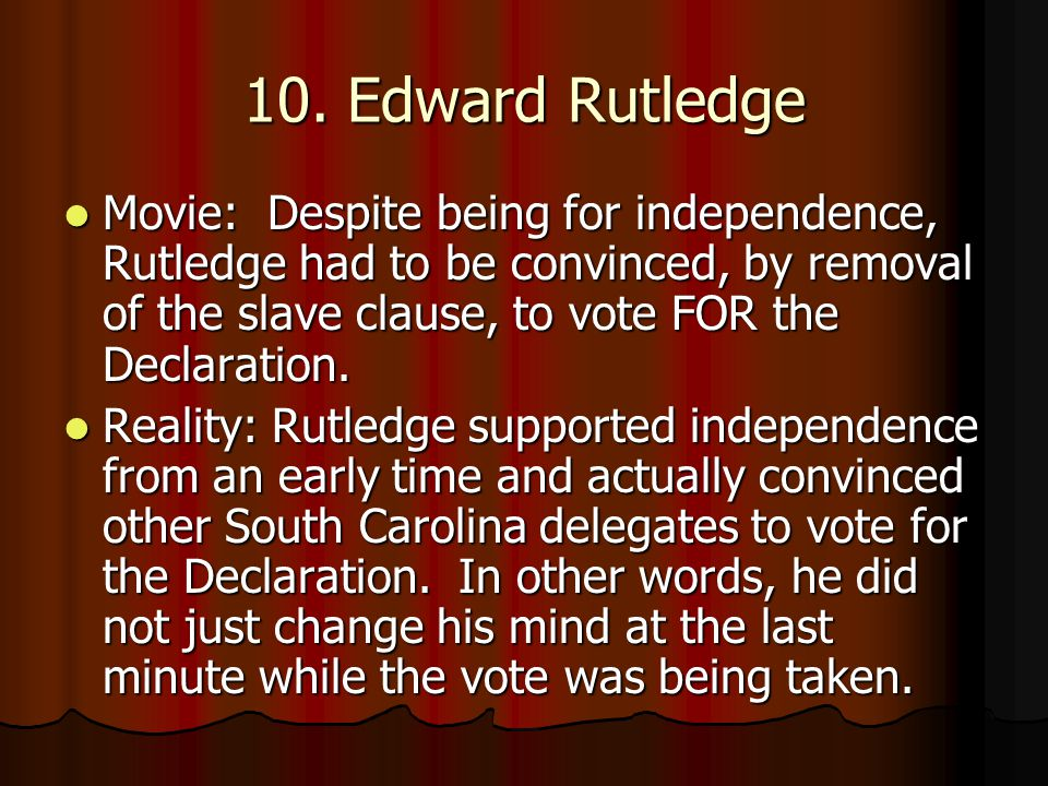 Movie: Despite being for independence, Rutledge had to be convinced, by removal of the slave clause, to vote FOR the Declaration. Movie: Despite being