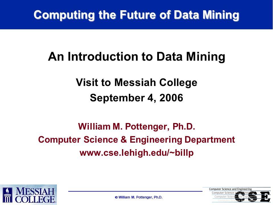  William M.Pottenger, Ph.D. Why Use Data Mining.