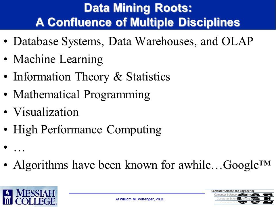  William M. Pottenger, Ph.D. Data Mining Roots: A Confluence of Multiple Disciplines Database Systems, Data Warehouses, and OLAP Machine Learning Inf