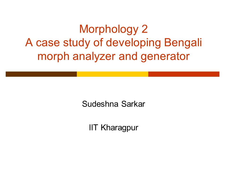 Morphology 2 A case study of developing Bengali morph analyzer and generator Sudeshna Sarkar IIT Kharagpur