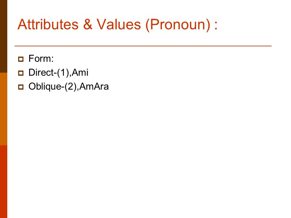 Attributes & Values (Pronoun) :  Form:  Direct-(1),Ami  Oblique-(2),AmAra