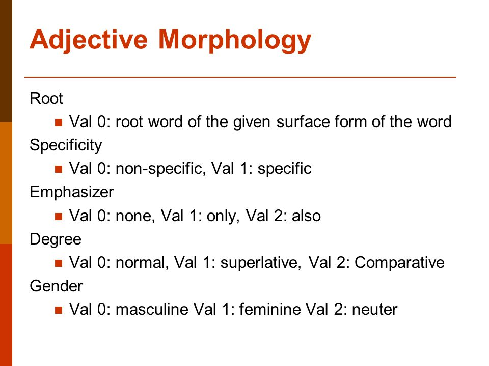 Adjective Morphology Root Val 0: root word of the given surface form of the word Specificity Val 0: non-specific, Val 1: specific Emphasizer Val 0: none, Val 1: only, Val 2: also Degree Val 0: normal, Val 1: superlative, Val 2: Comparative Gender Val 0: masculine Val 1: feminine Val 2: neuter