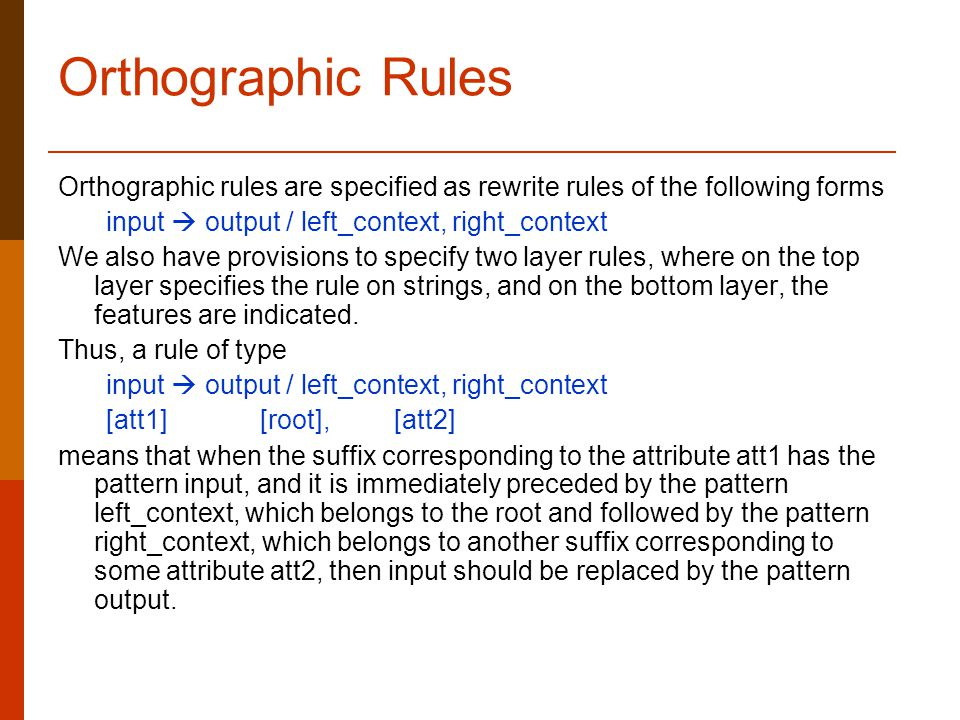 Orthographic Rules Orthographic rules are specified as rewrite rules of the following forms input  output / left_context, right_context We also have provisions to specify two layer rules, where on the top layer specifies the rule on strings, and on the bottom layer, the features are indicated.