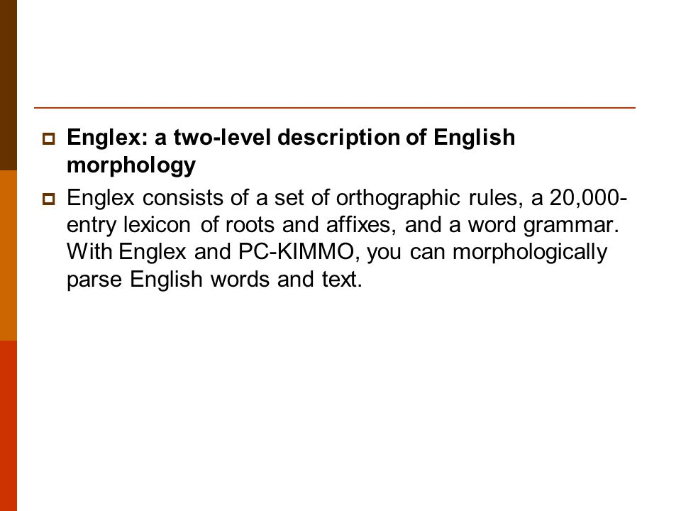  Englex: a two-level description of English morphology  Englex consists of a set of orthographic rules, a 20,000- entry lexicon of roots and affixes, and a word grammar.