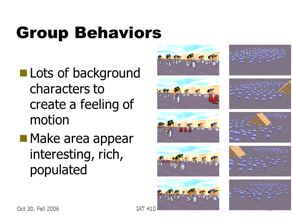 Oct 30, Fall 2006IAT 41011 Group Behaviors  Lots of background characters to create a feeling of motion  Make area appear interesting, rich, populated