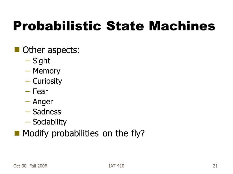 Oct 30, Fall 2006IAT 41021 Probabilistic State Machines  Other aspects: –Sight –Memory –Curiosity –Fear –Anger –Sadness –Sociability  Modify probabilities on the fly?